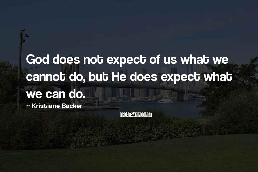Kristiane Backer Sayings: God does not expect of us what we cannot do, but He does expect what