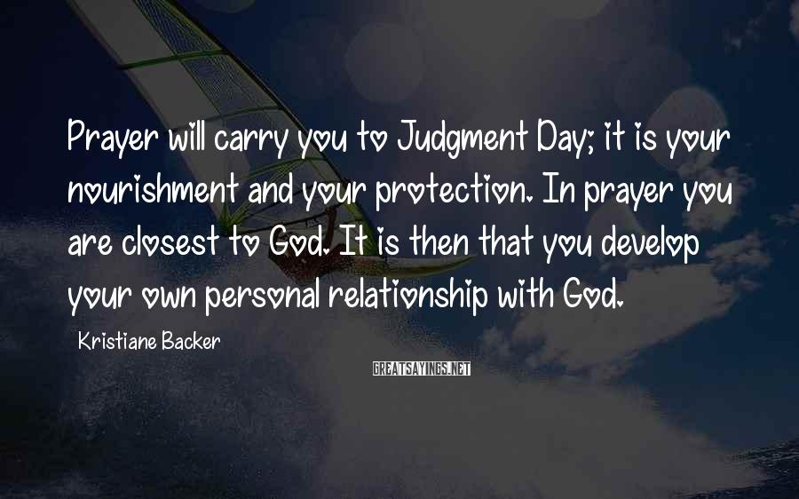 Kristiane Backer Sayings: Prayer will carry you to Judgment Day; it is your nourishment and your protection. In