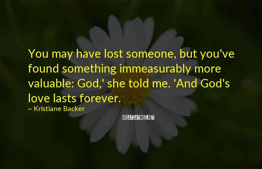 Kristiane Backer Sayings: You may have lost someone, but you've found something immeasurably more valuable: God,' she told