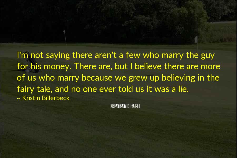 Kristin Billerbeck Sayings: I'm not saying there aren't a few who marry the guy for his money. There