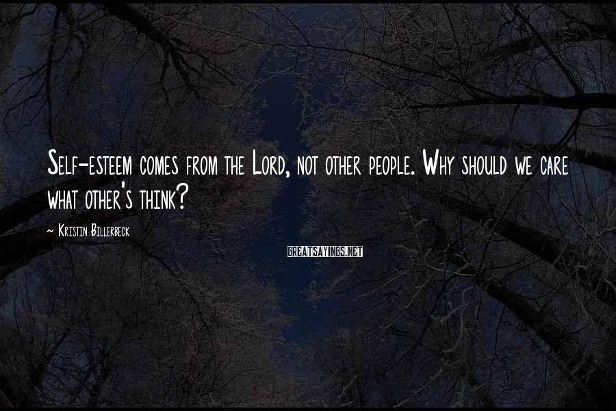 Kristin Billerbeck Sayings: Self-esteem comes from the Lord, not other people. Why should we care what other's think?