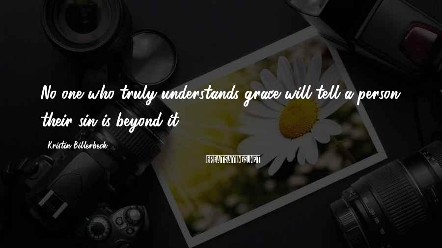 Kristin Billerbeck Sayings: No one who truly understands grace will tell a person their sin is beyond it.