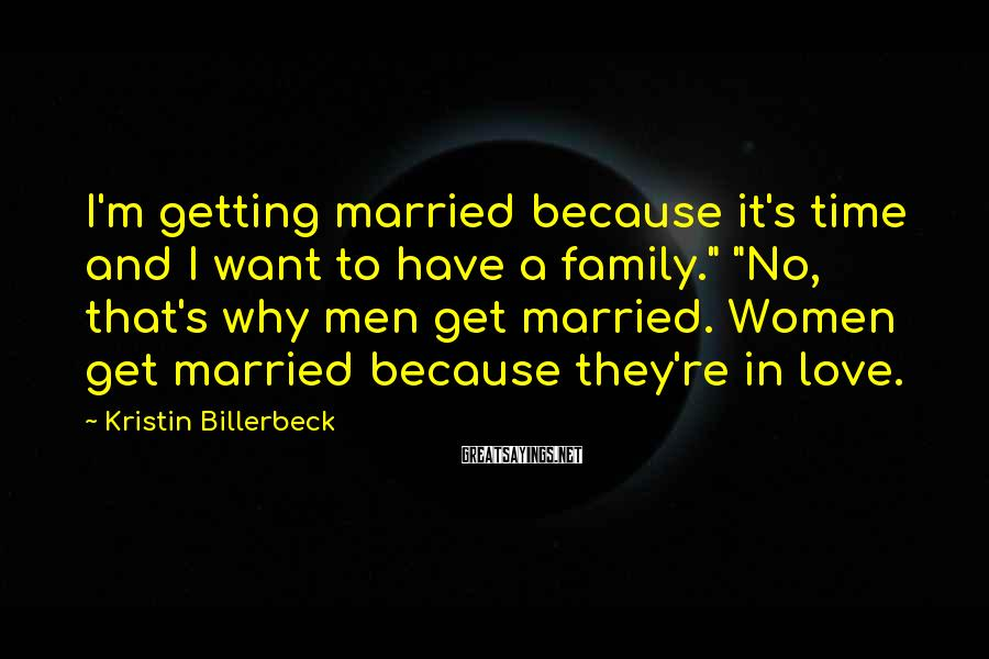 """Kristin Billerbeck Sayings: I'm getting married because it's time and I want to have a family."""" """"No, that's"""