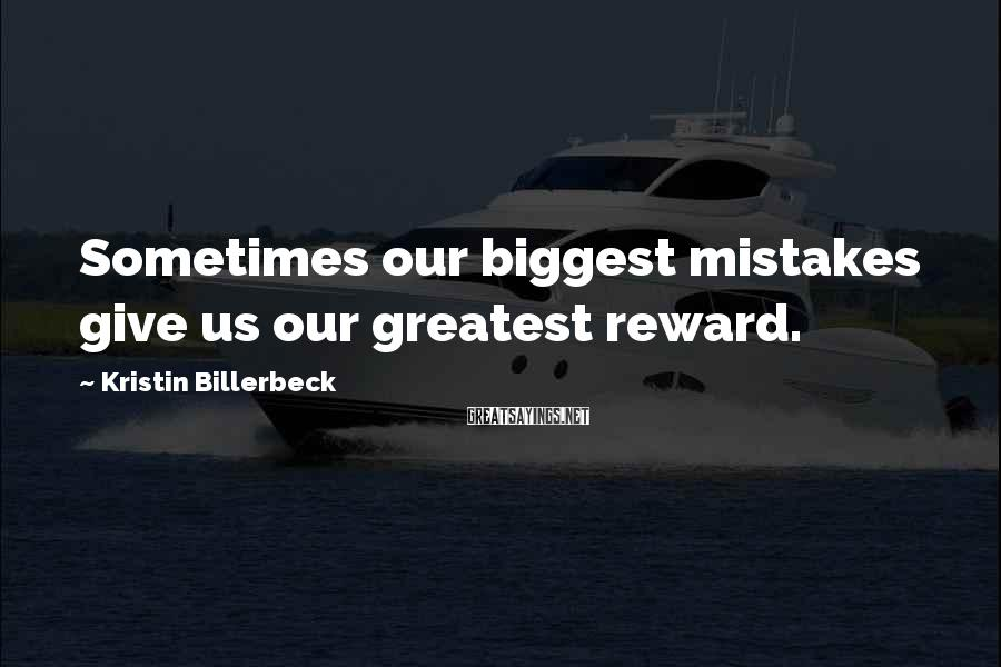 Kristin Billerbeck Sayings: Sometimes our biggest mistakes give us our greatest reward.