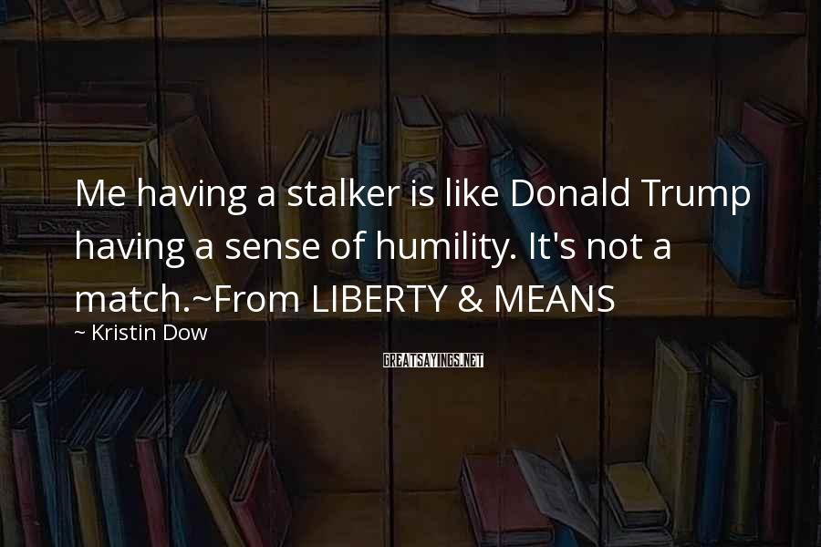 Kristin Dow Sayings: Me having a stalker is like Donald Trump having a sense of humility. It's not