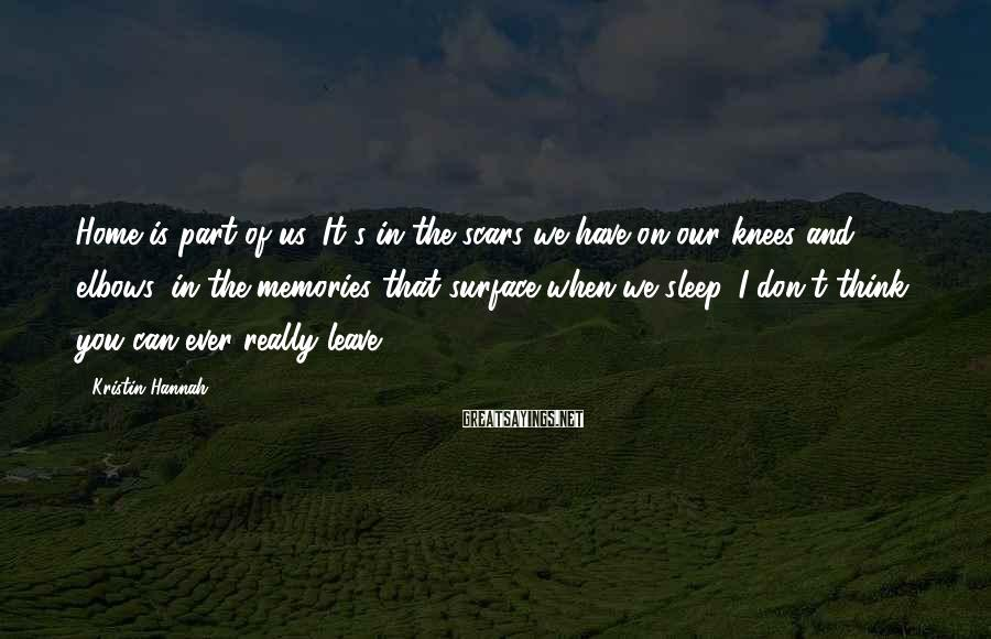 Kristin Hannah Sayings: Home is part of us. It's in the scars we have on our knees and