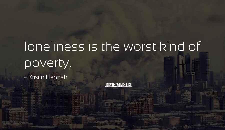 Kristin Hannah Sayings: loneliness is the worst kind of poverty,