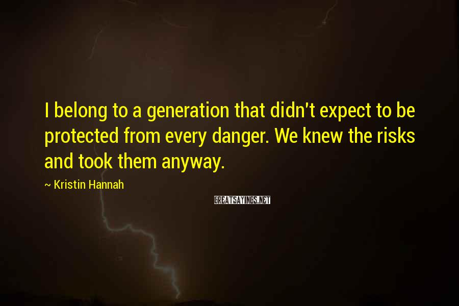 Kristin Hannah Sayings: I belong to a generation that didn't expect to be protected from every danger. We