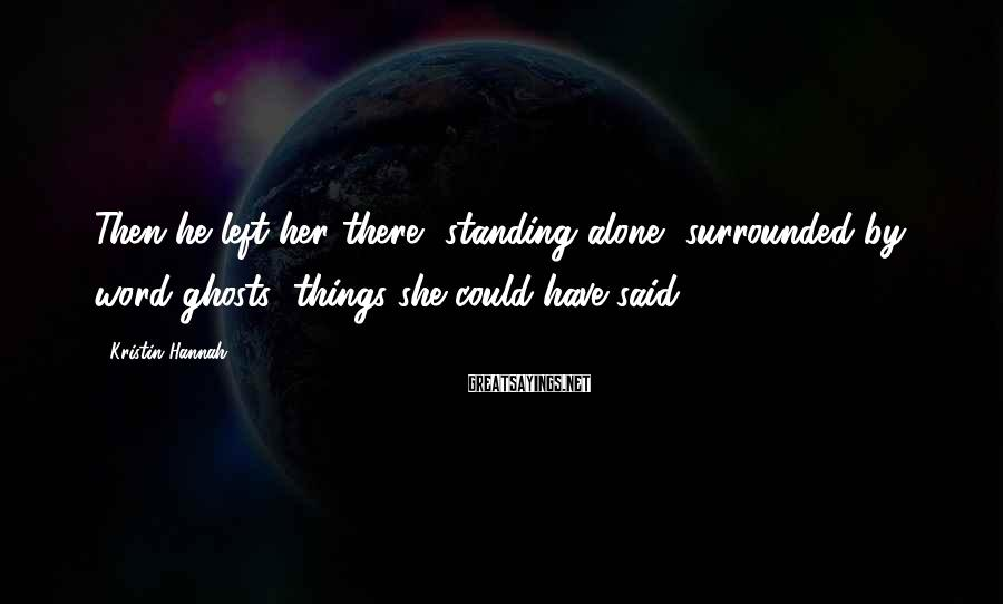 Kristin Hannah Sayings: Then he left her there, standing alone, surrounded by word ghosts; things she could have