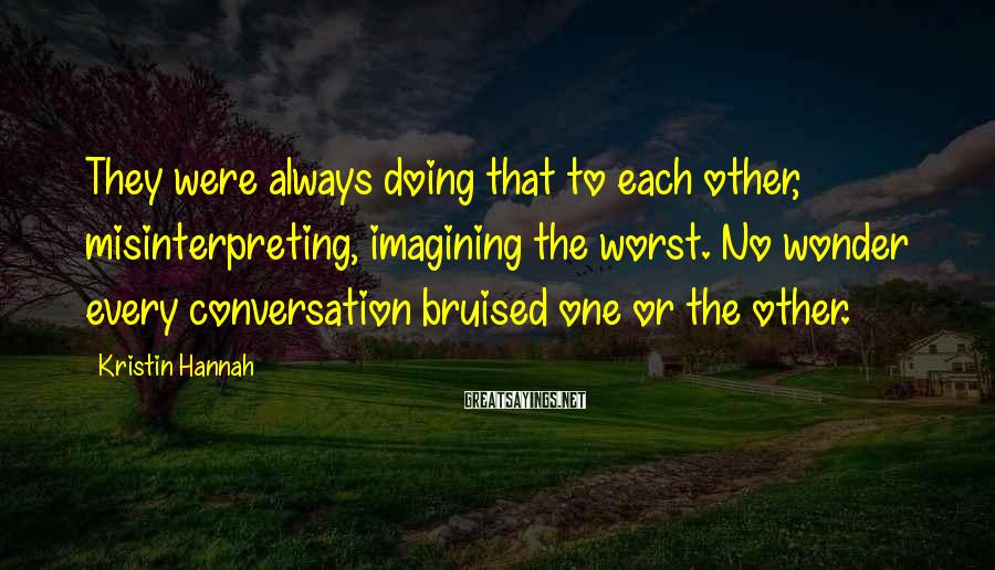 Kristin Hannah Sayings: They were always doing that to each other, misinterpreting, imagining the worst. No wonder every