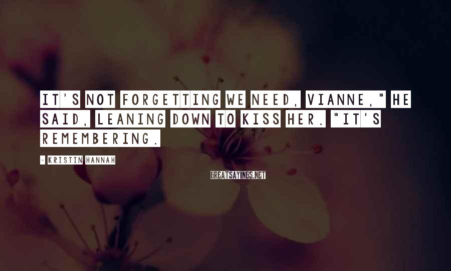 "Kristin Hannah Sayings: It's not forgetting we need, Vianne,"" he said, leaning down to kiss her. ""It's remembering."