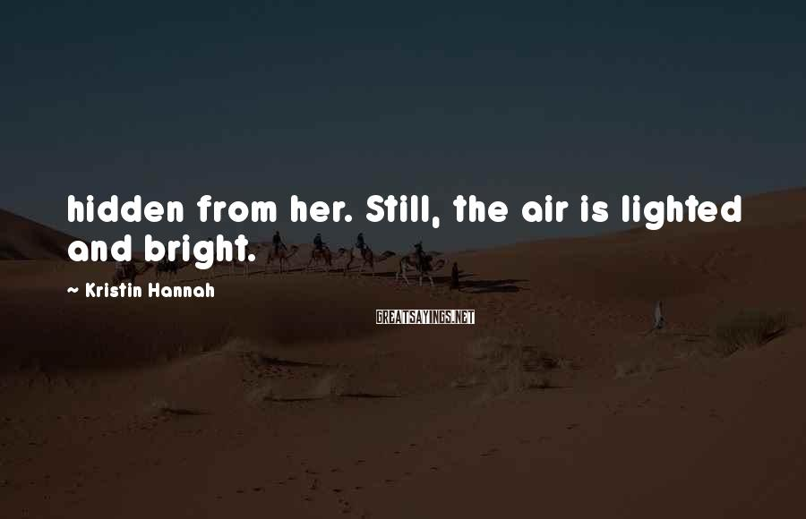 Kristin Hannah Sayings: hidden from her. Still, the air is lighted and bright.
