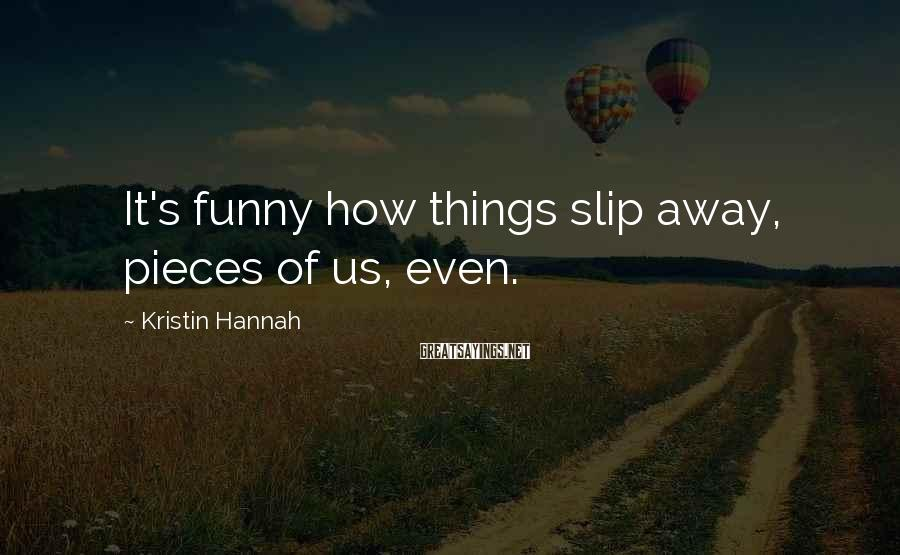 Kristin Hannah Sayings: It's funny how things slip away, pieces of us, even.