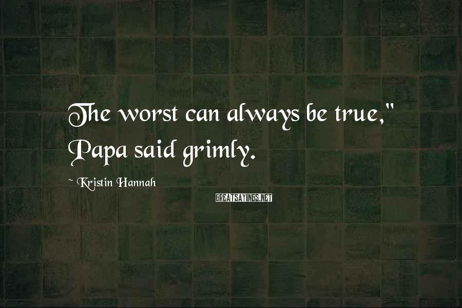 "Kristin Hannah Sayings: The worst can always be true,"" Papa said grimly."