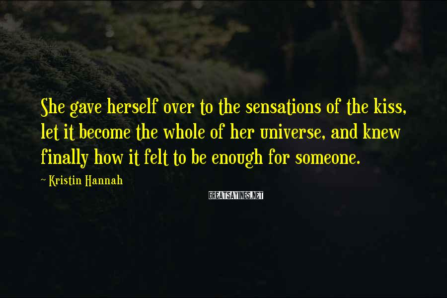 Kristin Hannah Sayings: She gave herself over to the sensations of the kiss, let it become the whole