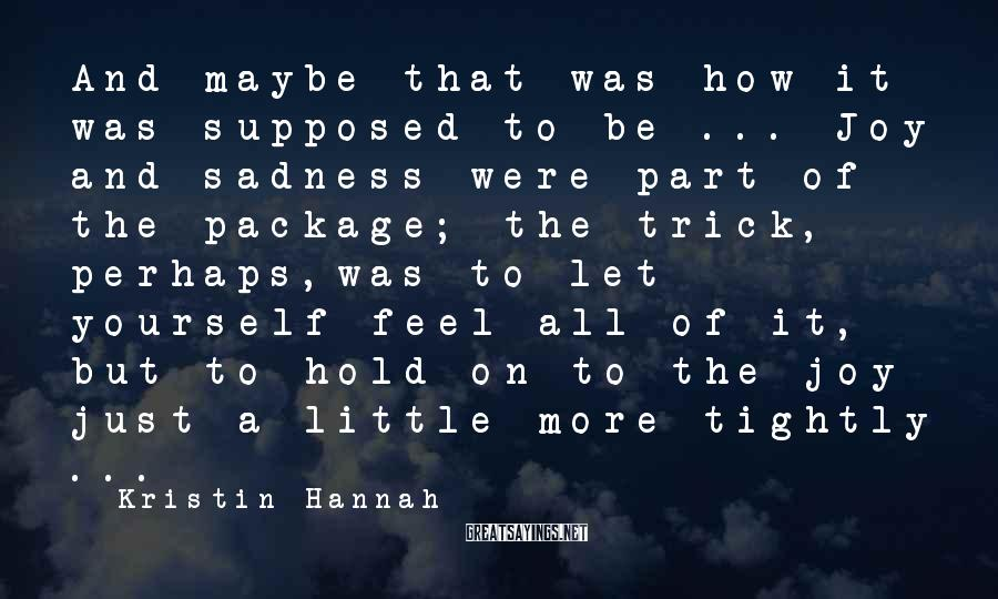 Kristin Hannah Sayings: And maybe that was how it was supposed to be ... Joy and sadness were
