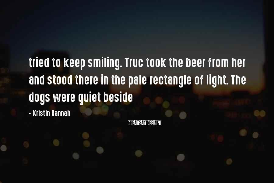 Kristin Hannah Sayings: tried to keep smiling. Truc took the beer from her and stood there in the