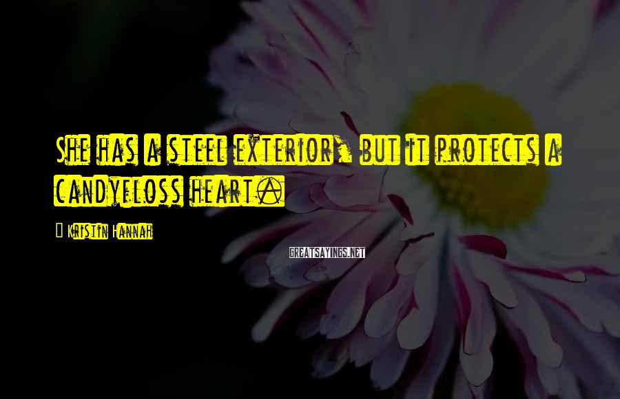 Kristin Hannah Sayings: She has a steel exterior, but it protects a candyfloss heart.