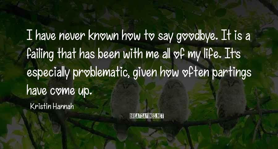 Kristin Hannah Sayings: I have never known how to say goodbye. It is a failing that has been
