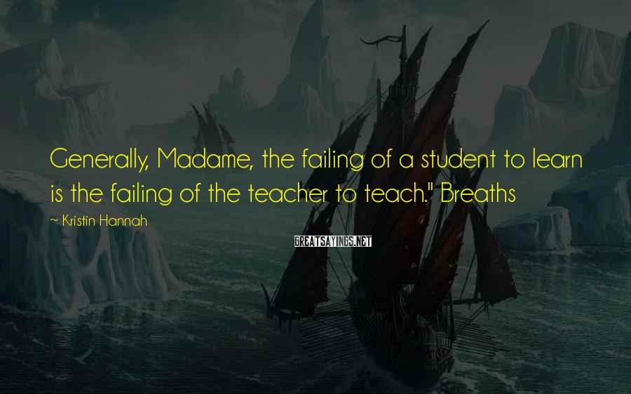 Kristin Hannah Sayings: Generally, Madame, the failing of a student to learn is the failing of the teacher