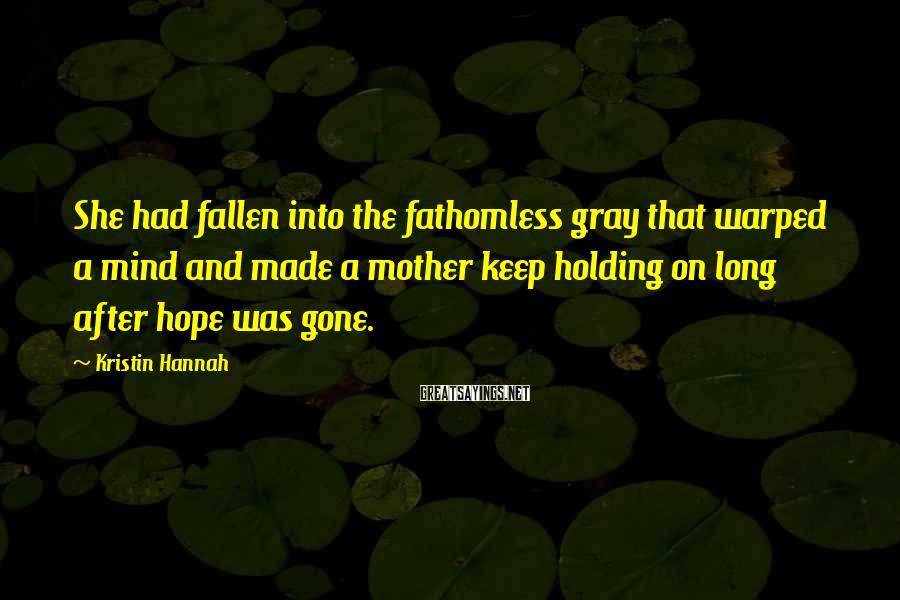 Kristin Hannah Sayings: She had fallen into the fathomless gray that warped a mind and made a mother