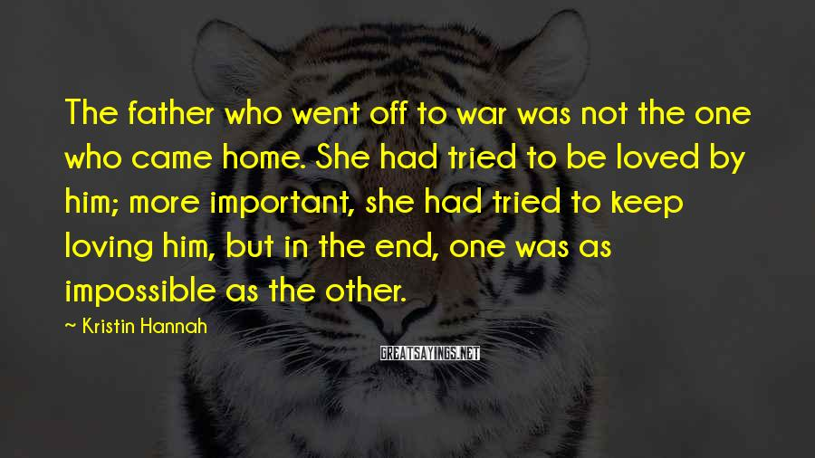 Kristin Hannah Sayings: The father who went off to war was not the one who came home. She