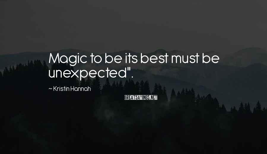 "Kristin Hannah Sayings: Magic to be its best must be unexpected""."