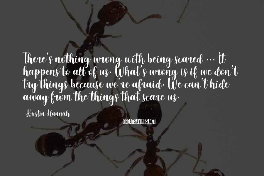 Kristin Hannah Sayings: There's nothing wrong with being scared ... It happens to all of us. What's wrong