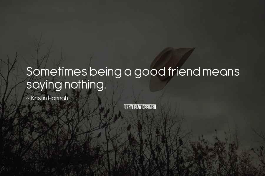 Kristin Hannah Sayings: Sometimes being a good friend means saying nothing.