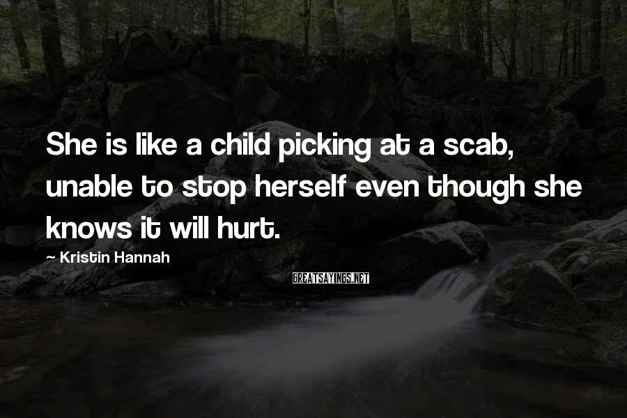 Kristin Hannah Sayings: She is like a child picking at a scab, unable to stop herself even though