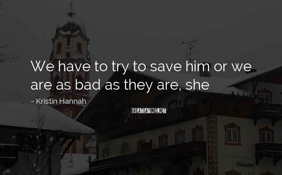 Kristin Hannah Sayings: We have to try to save him or we are as bad as they are,