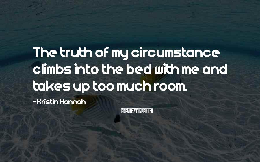 Kristin Hannah Sayings: The truth of my circumstance climbs into the bed with me and takes up too