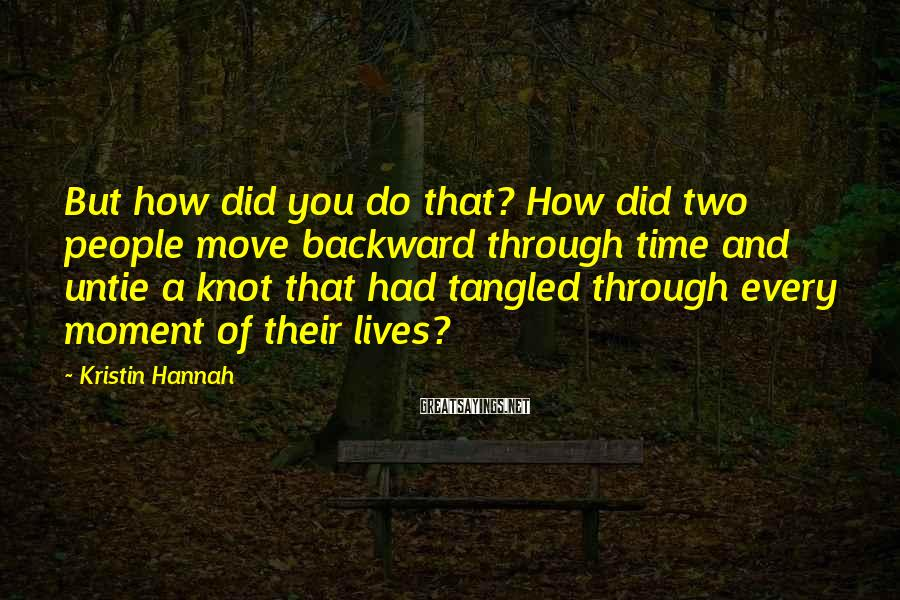 Kristin Hannah Sayings: But how did you do that? How did two people move backward through time and
