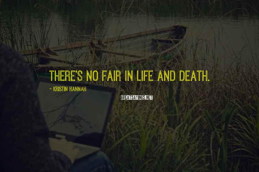 Kristin Hannah Sayings: There's no fair in life and death.