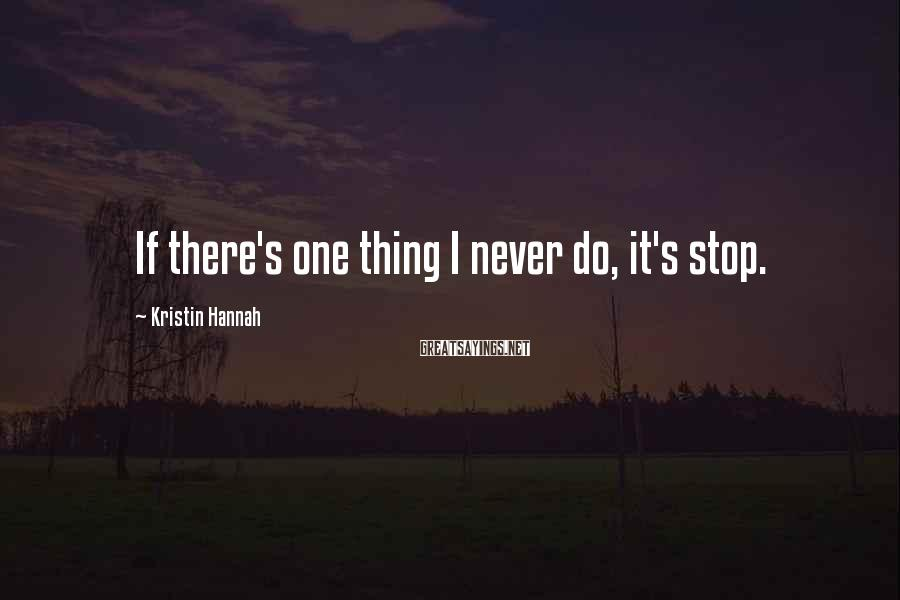 Kristin Hannah Sayings: If there's one thing I never do, it's stop.