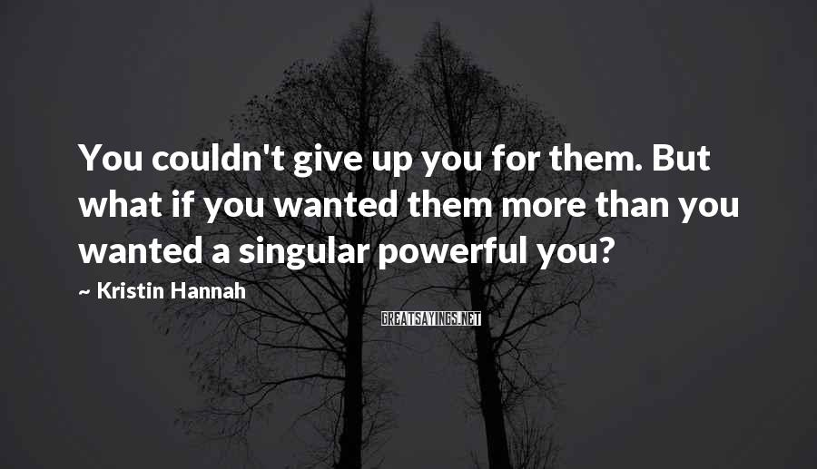 Kristin Hannah Sayings: You couldn't give up you for them. But what if you wanted them more than