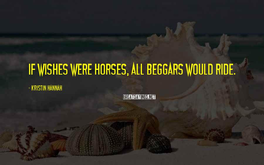Kristin Hannah Sayings: If wishes were horses, all beggars would ride.