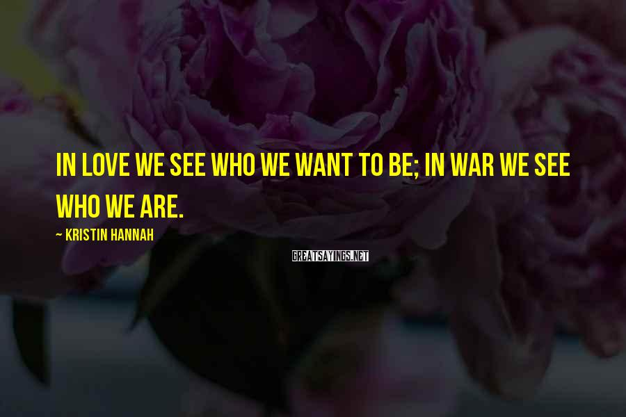 Kristin Hannah Sayings: In love we see who we want to be; in war we see who we