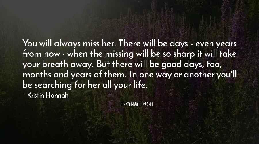 Kristin Hannah Sayings: You will always miss her. There will be days - even years from now -