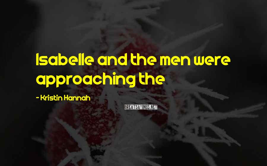 Kristin Hannah Sayings: Isabelle and the men were approaching the