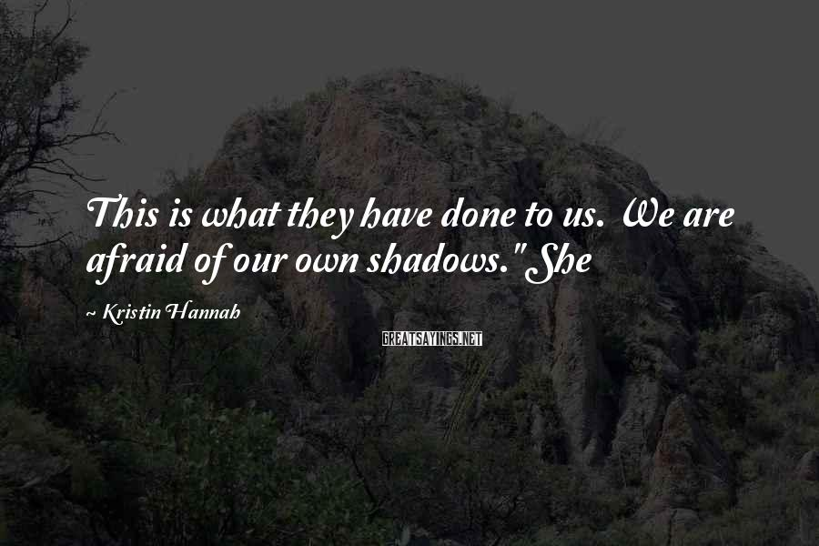Kristin Hannah Sayings: This is what they have done to us. We are afraid of our own shadows.""