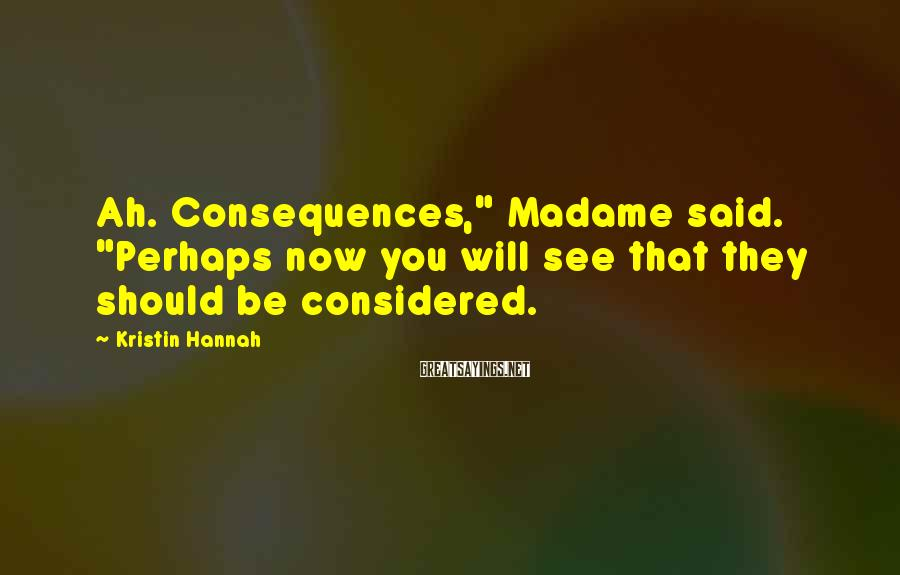 "Kristin Hannah Sayings: Ah. Consequences,"" Madame said. ""Perhaps now you will see that they should be considered."