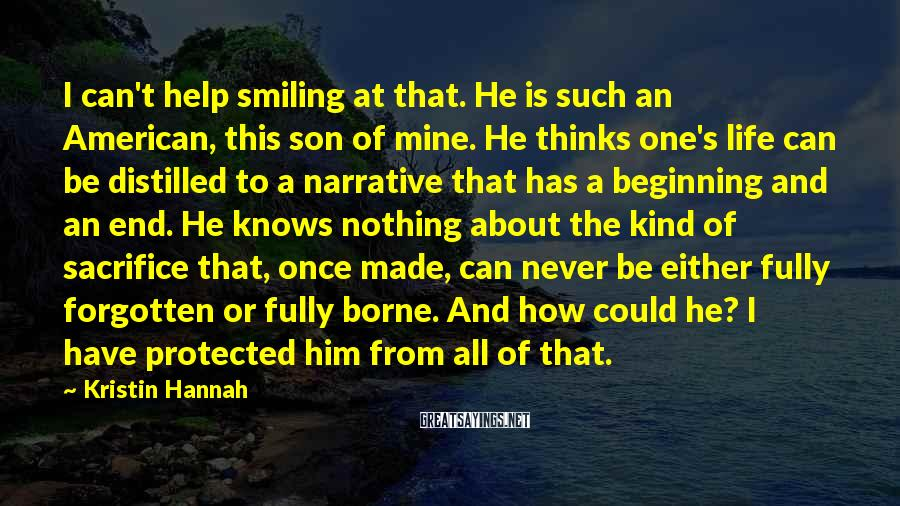 Kristin Hannah Sayings: I can't help smiling at that. He is such an American, this son of mine.