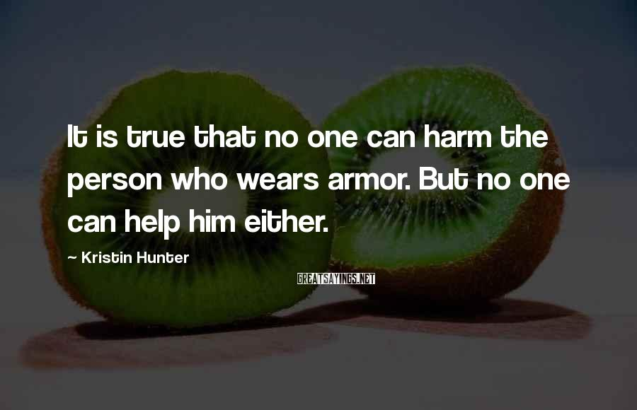 Kristin Hunter Sayings: It is true that no one can harm the person who wears armor. But no