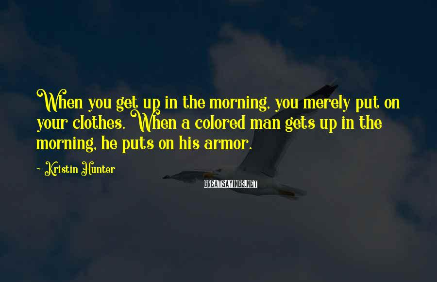 Kristin Hunter Sayings: When you get up in the morning, you merely put on your clothes. When a