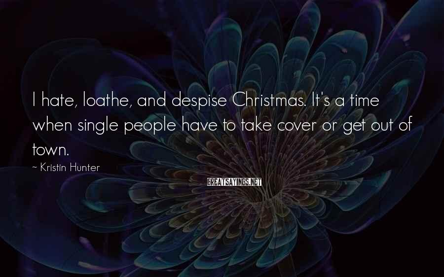 Kristin Hunter Sayings: I hate, loathe, and despise Christmas. It's a time when single people have to take