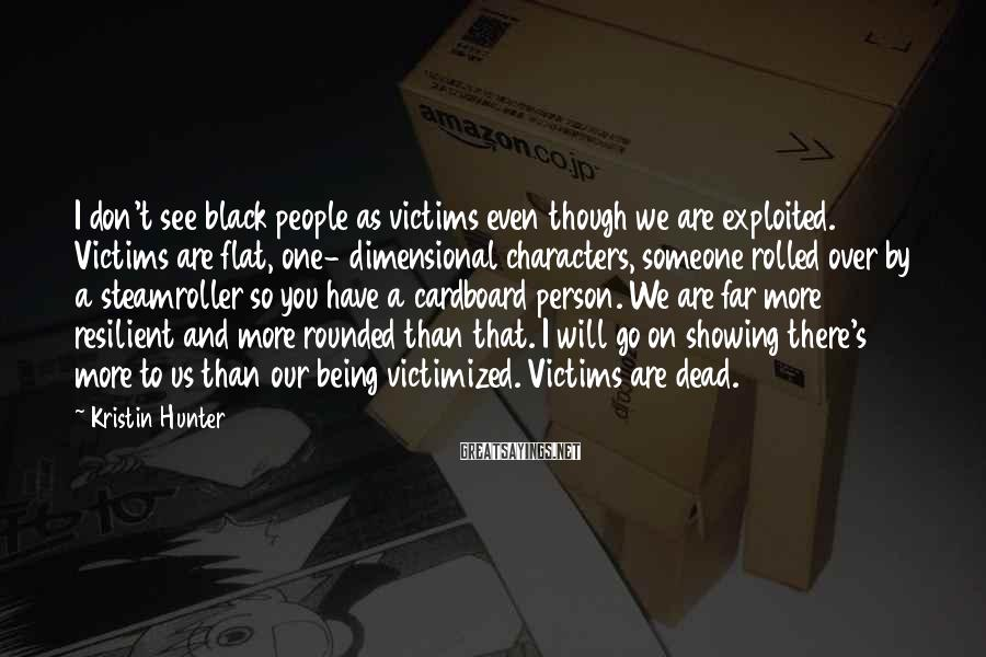 Kristin Hunter Sayings: I don't see black people as victims even though we are exploited. Victims are flat,