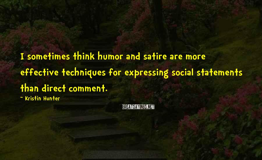 Kristin Hunter Sayings: I sometimes think humor and satire are more effective techniques for expressing social statements than