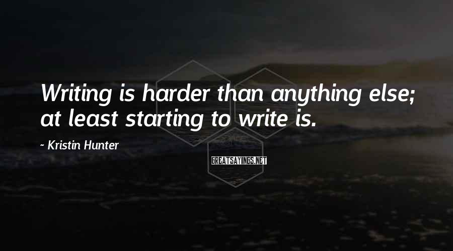 Kristin Hunter Sayings: Writing is harder than anything else; at least starting to write is.