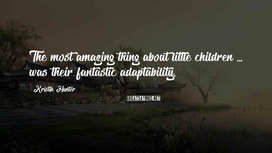 Kristin Hunter Sayings: The most amazing thing about little children ... was their fantastic adaptability.
